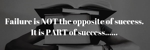 Failure is NOT the opposite of success. It is PART of success......